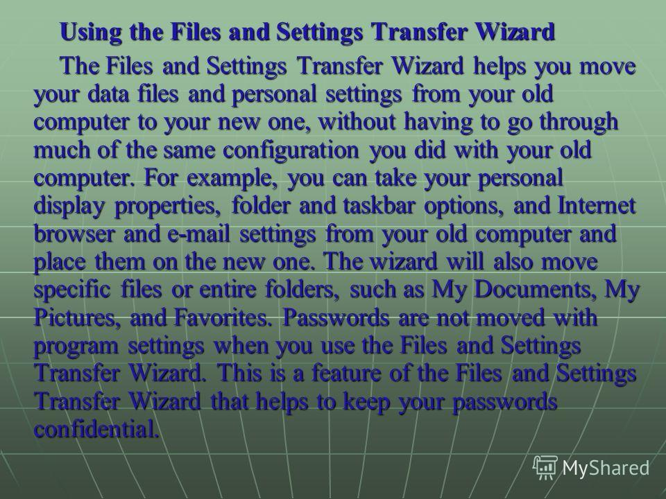 Using the Files and Settings Transfer Wizard The Files and Settings Transfer Wizard helps you move your data files and personal settings from your old computer to your new one, without having to go through much of the same configuration you did with