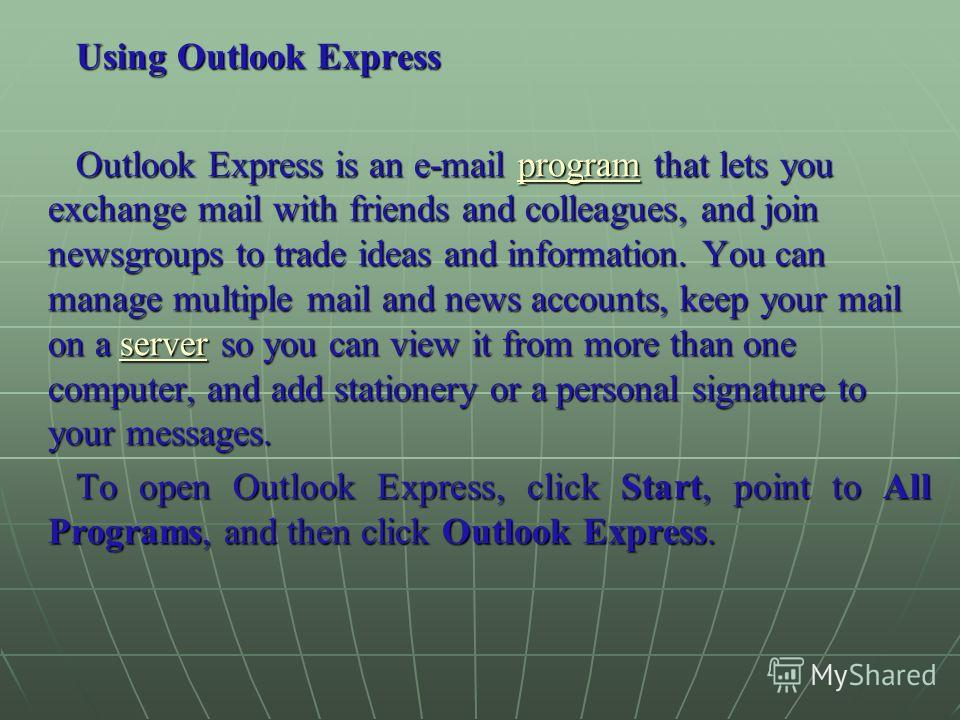 Using Outlook Express Outlook Express is an e-mail program that lets you exchange mail with friends and colleagues, and join newsgroups to trade ideas and information. You can manage multiple mail and news accounts, keep your mail on a server so you