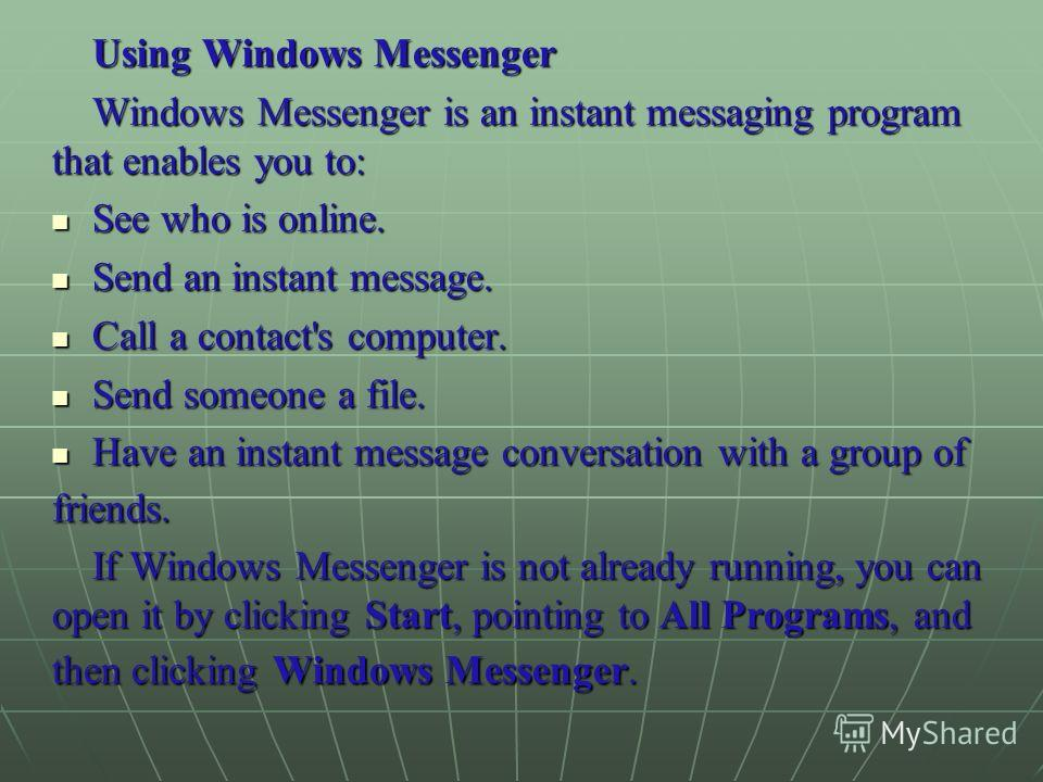 Using Windows Messenger Windows Messenger is an instant messaging program that enables you to: See who is online. See who is online. Send an instant message. Send an instant message. Call a contact's computer. Call a contact's computer. Send someone