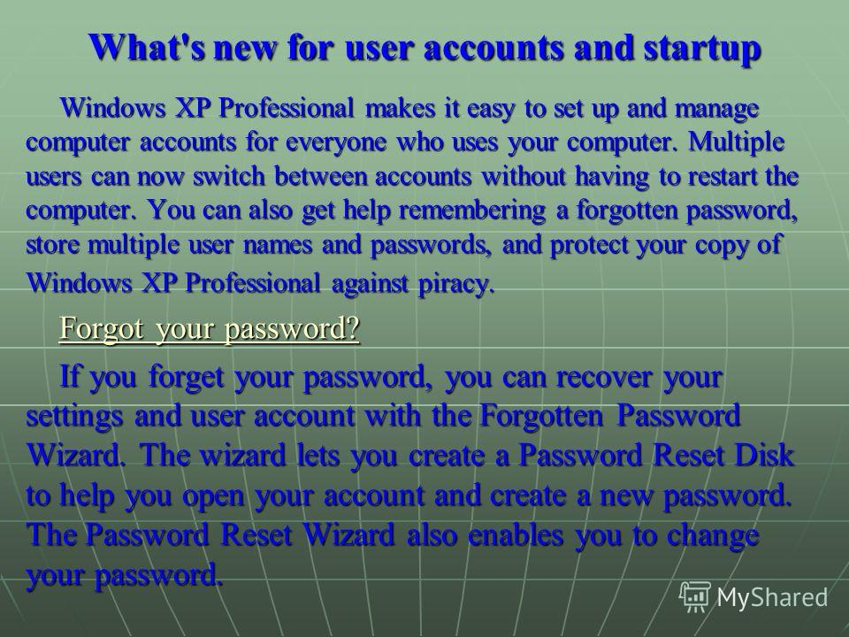 What's new for user accounts and startup Windows XP Professional makes it easy to set up and manage computer accounts for everyone who uses your computer. Multiple users can now switch between accounts without having to restart the computer. You can