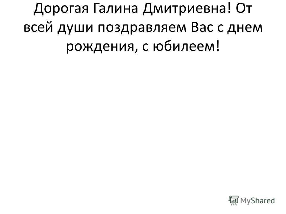 Дорогая Галина Дмитриевна! От всей души поздравляем Вас с днем рождения, с юбилеем!