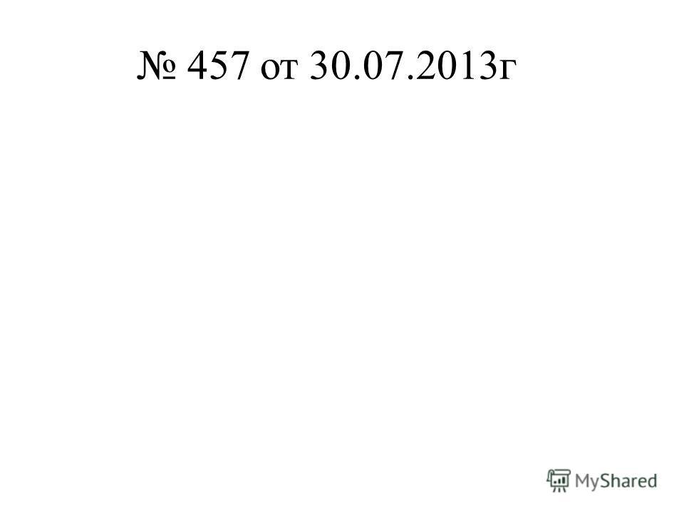 457 от 30.07.2013г