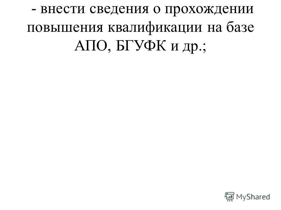 - внести сведения о прохождении повышения квалификации на базе АПО, БГУФК и др.;