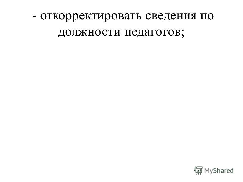 - откорректировать сведения по должности педагогов;