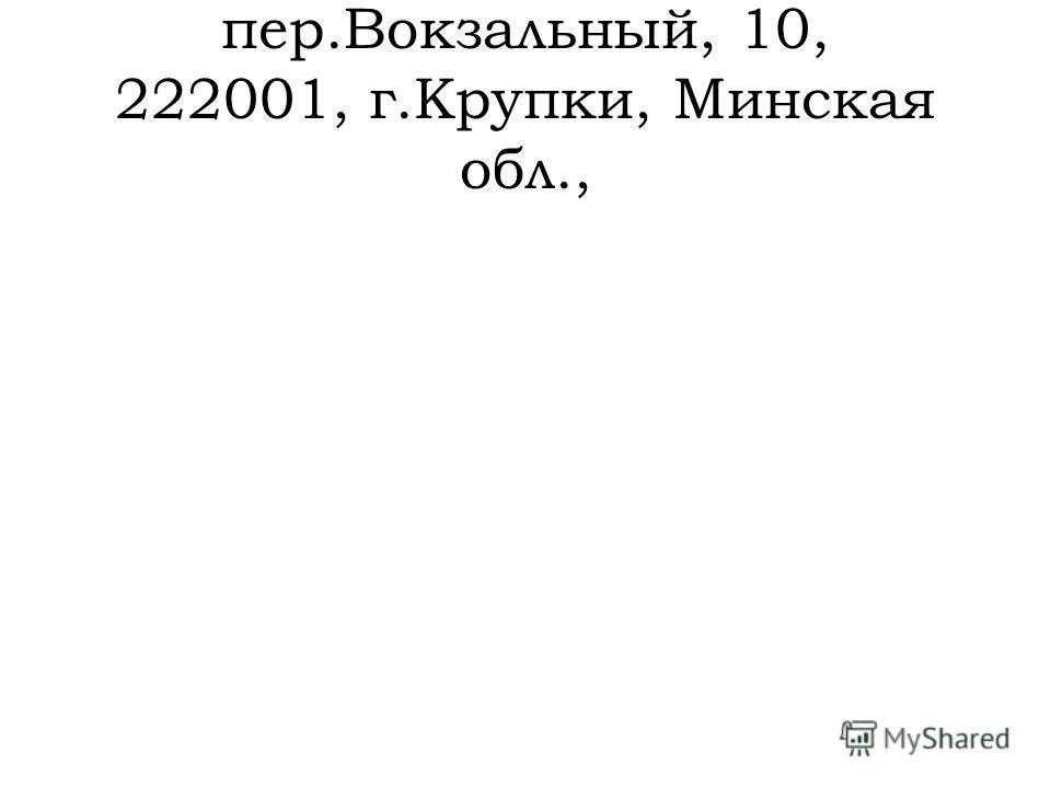 пер.Вокзальный, 10, 222001, г.Крупки, Минская обл.,