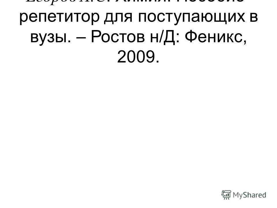 Егоров А.С. Химия. Пособие- репетитор для поступающих в вузы. – Ростов н/Д: Феникс, 2009.