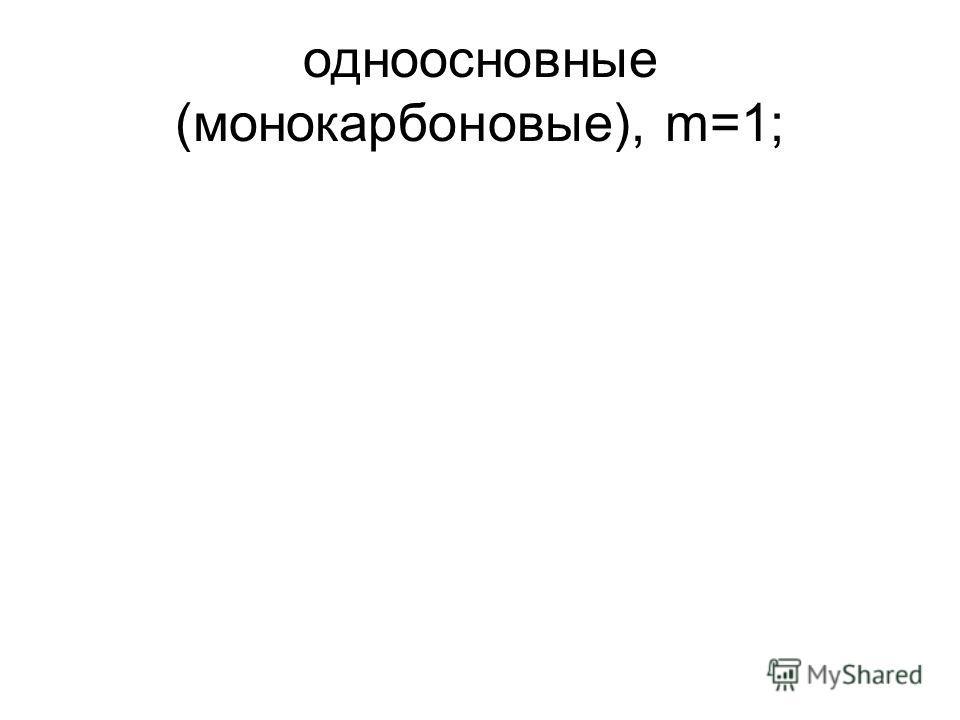одноосновные (монокарбоновые), m=1;