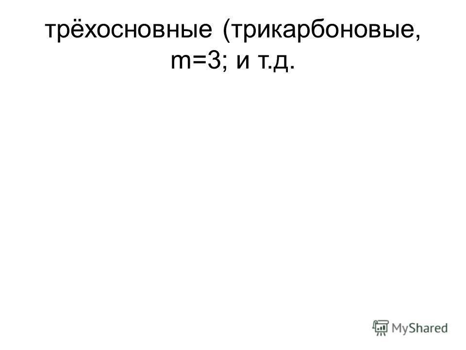 трёхосновные (трикарбоновые, m=3; и т.д.