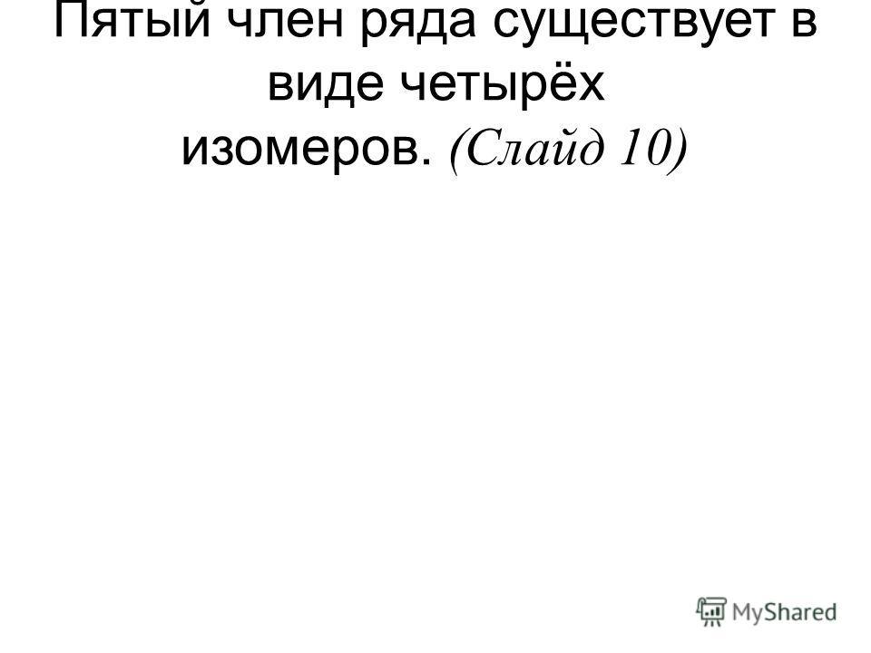 Пятый член ряда существует в виде четырёх изомеров. (Слайд 10)