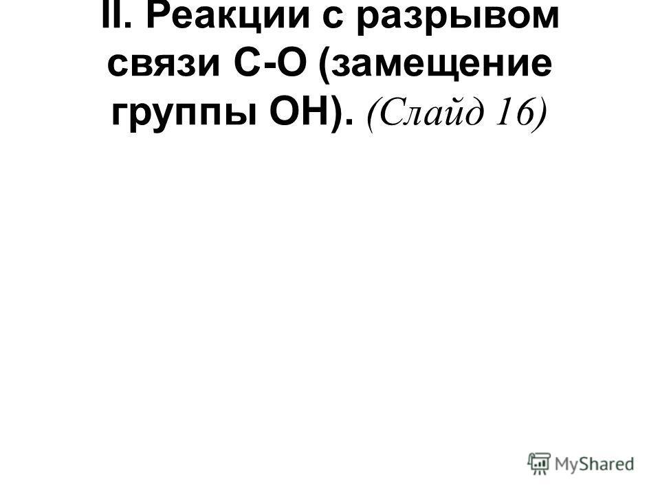 II. Реакции с разрывом связи С-О (замещение группы ОН). (Слайд 16)