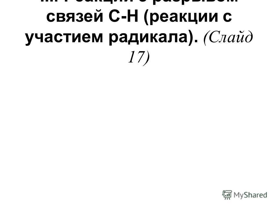 III. Реакции с разрывом связей С-Н (реакции с участием радикала). (Слайд 17)