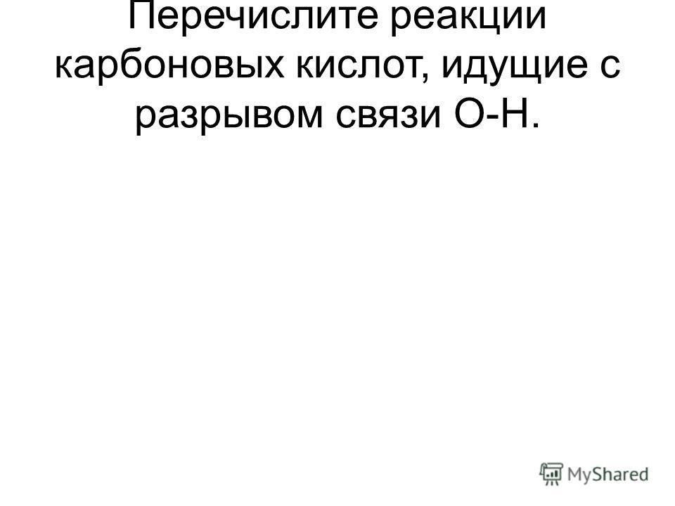 Перечислите реакции карбоновых кислот, идущие с разрывом связи О-Н.