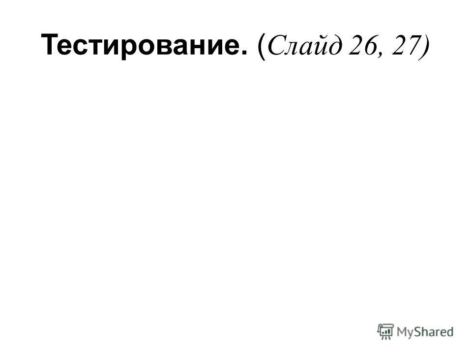 Тестирование. ( Слайд 26, 27)