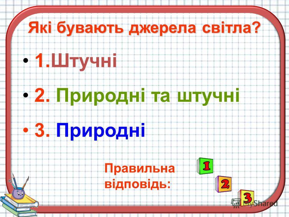 1.Штучні 2. Природні та штучні 3. Природні Правильна відповідь: