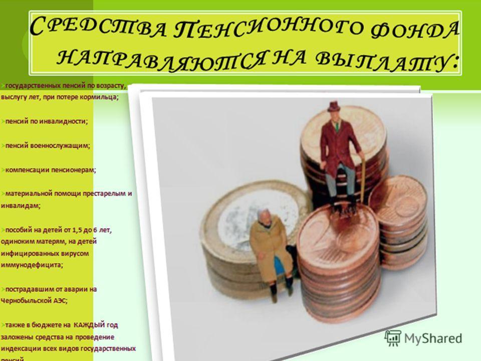 Средства Пенсионного фонда направляются на выплату: государственных пенсий по возрасту, за выслугу лет, при потере кормильца; пенсий по инвалидности; пенсий военнослужащим; компенсации пенсионерам; материальной помощи престарелым и инвалидам; пособий
