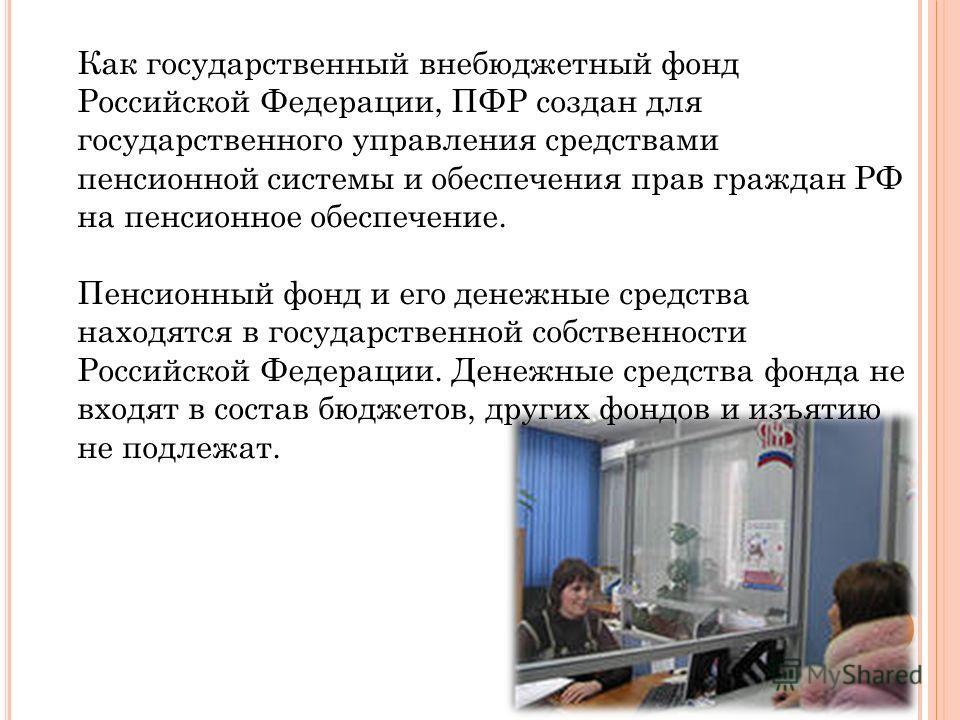 Как государственный внебюджетный фонд Российской Федерации, ПФР создан для государственного управления средствами пенсионной системы и обеспечения прав граждан РФ на пенсионное обеспечение. Пенсионный фонд и его денежные средства находятся в государс