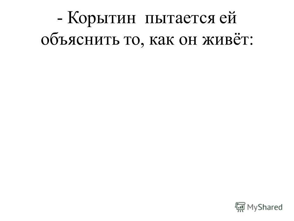 - Корытин пытается ей объяснить то, как он живёт:
