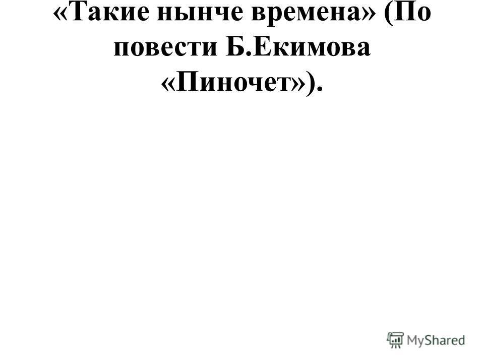 «Такие нынче времена» (По повести Б.Екимова «Пиночет»).