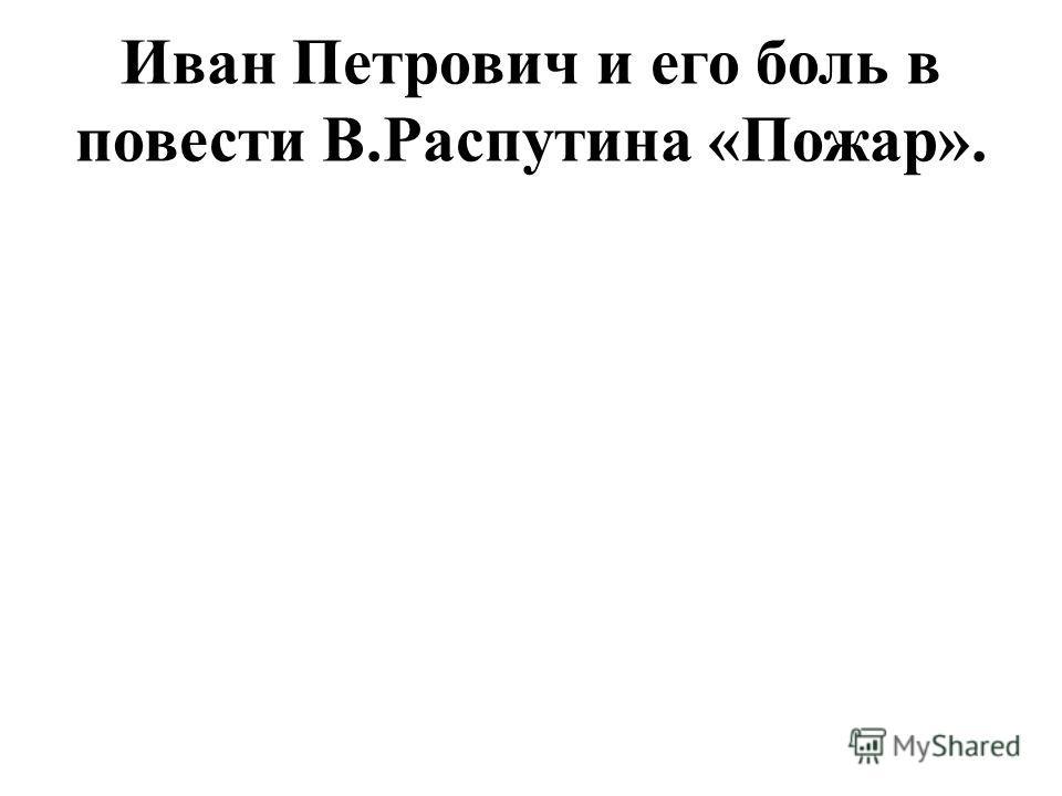 Иван Петрович и его боль в повести В.Распутина «Пожар».