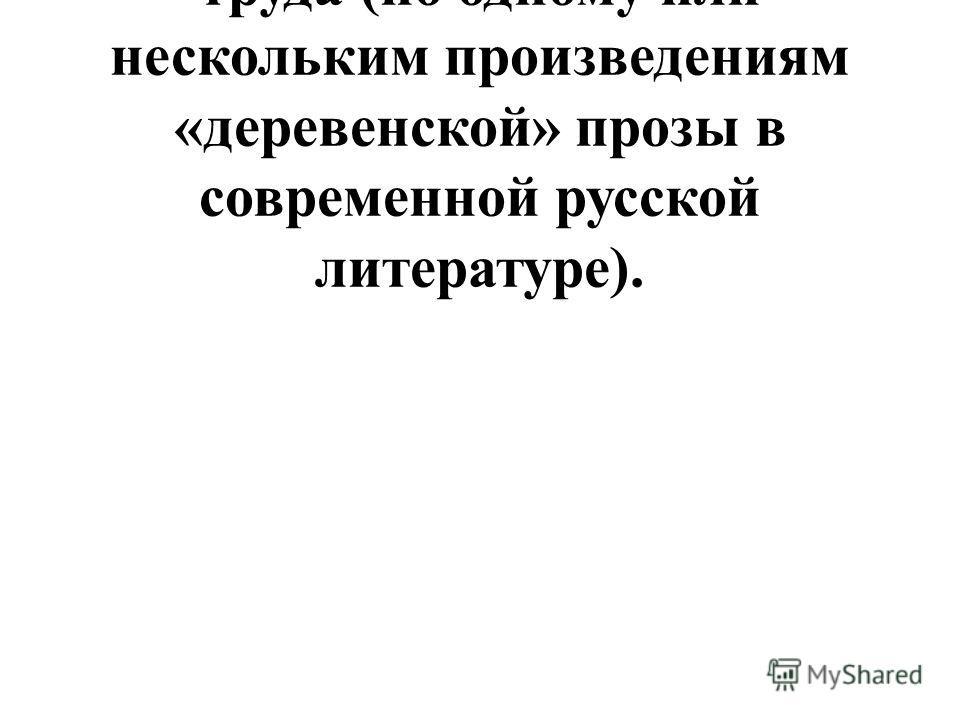 Духовная красота человека труда (по одному или нескольким произведениям «деревенской» прозы в современной русской литературе).