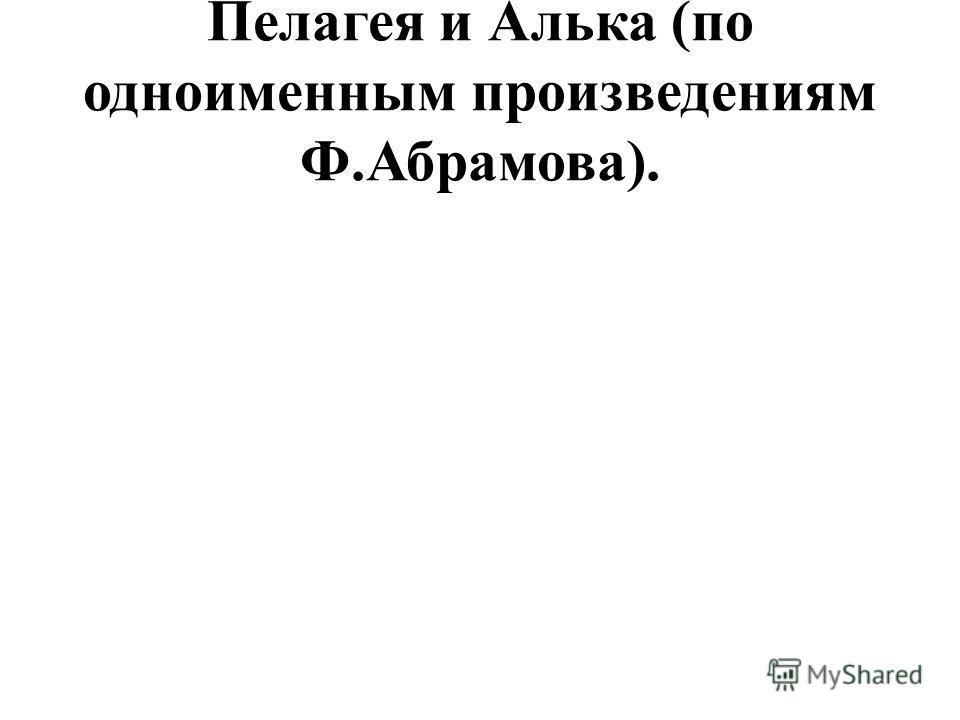 Пелагея и Алька (по одноименным произведениям Ф.Абрамова).