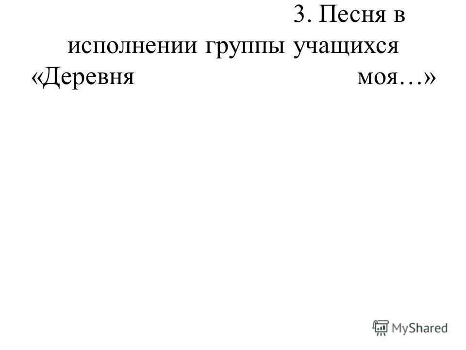 3. Песня в исполнении группы учащихся «Деревня моя…»