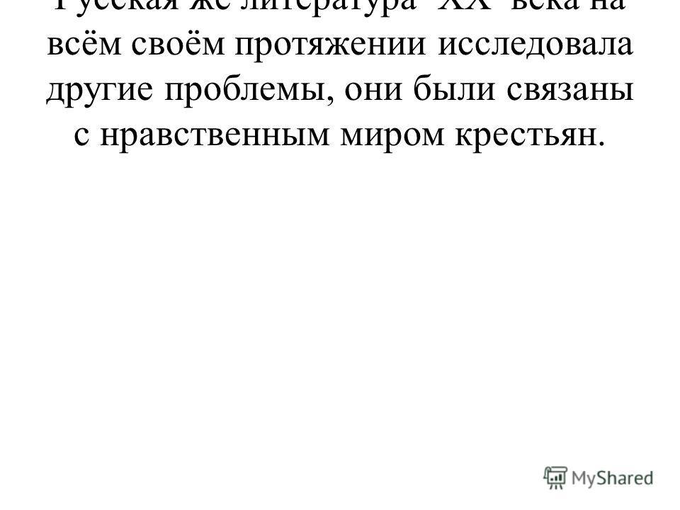 Русская же литература XX века на всём своём протяжении исследовала другие проблемы, они были связаны с нравственным миром крестьян.