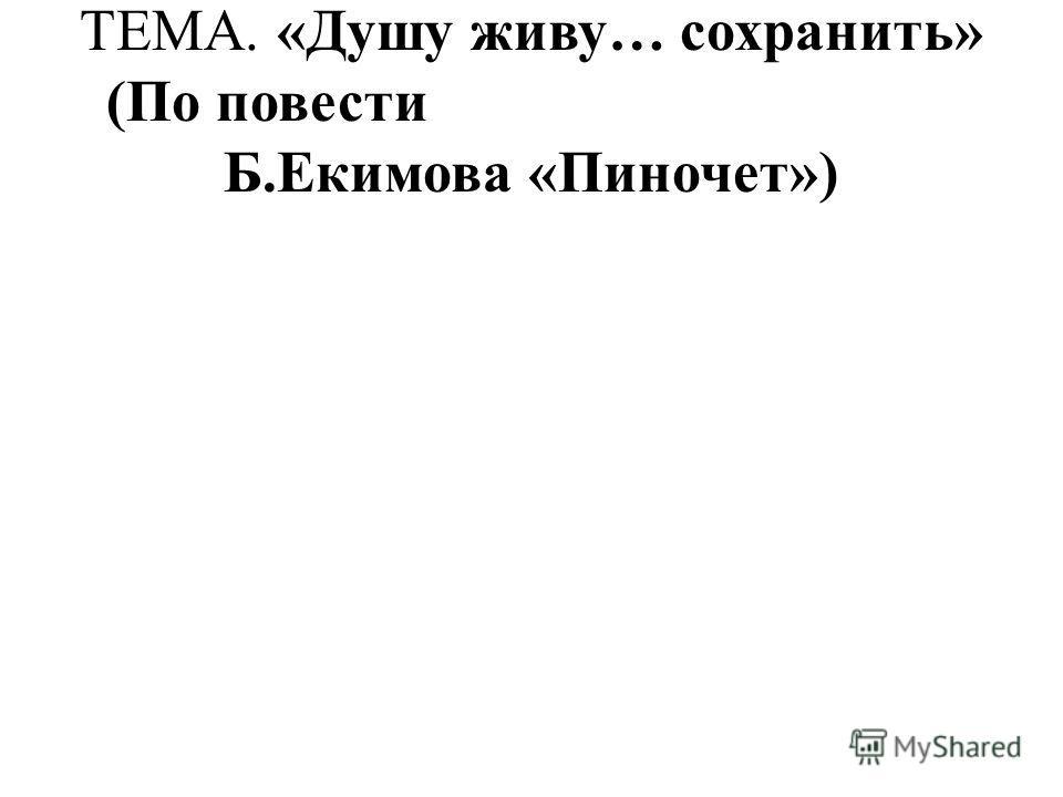 ТЕМА. «Душу живу… сохранить» (По повести Б.Екимова «Пиночет»)