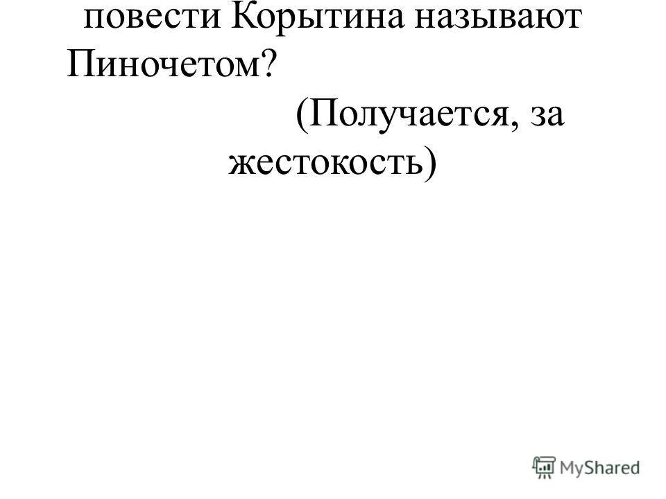 - За что же главного героя повести Корытина называют Пиночетом? (Получается, за жестокость)