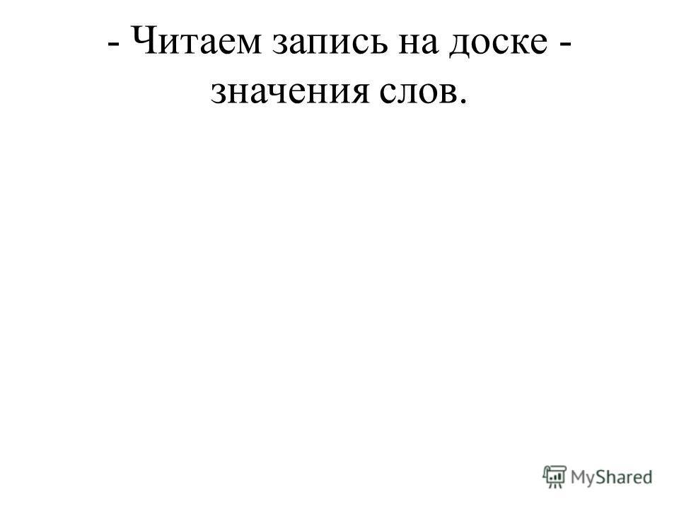 - Читаем запись на доске - значения слов.