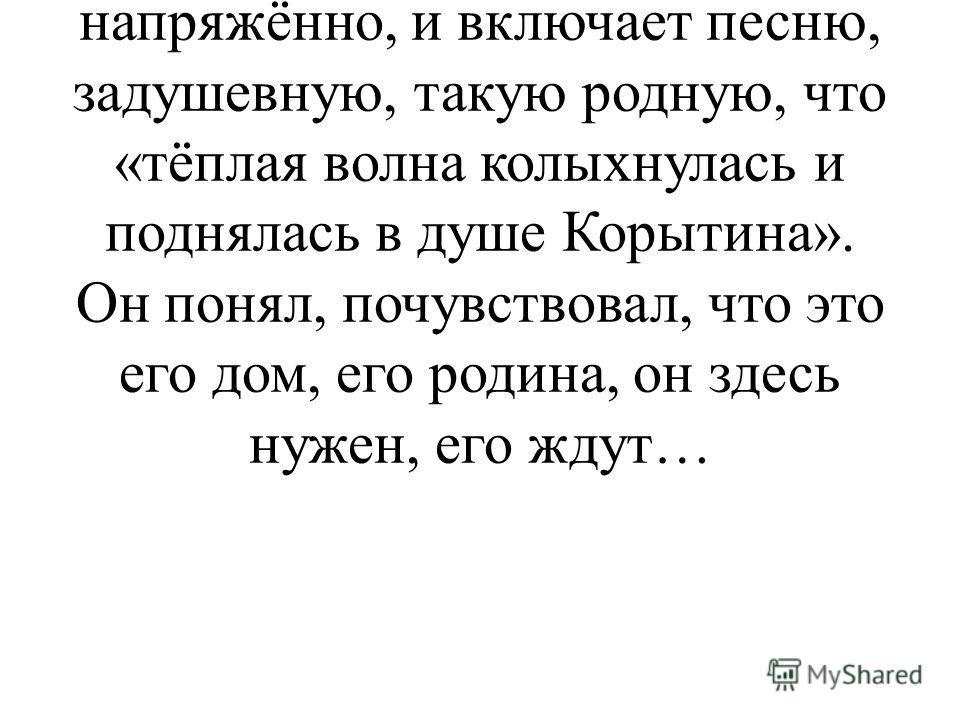 - И вот после этих очень важных слов Корытина автор как бы прерывает повествование, которое шло до этого места напряжённо, и включает песню, задушевную, такую родную, что «тёплая волна колыхнулась и поднялась в душе Корытина». Он понял, почувствовал,
