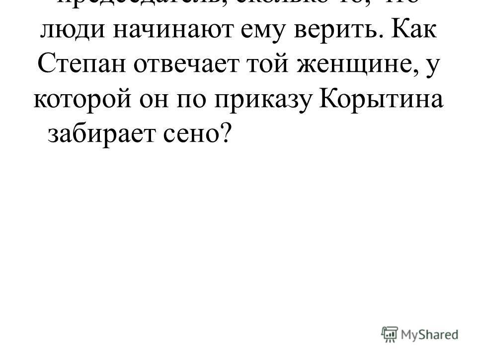 - Но, пожалуй, автору важно не столько то, что делает новый председатель, сколько то, что люди начинают ему верить. Как Степан отвечает той женщине, у которой он по приказу Корытина забирает сено?