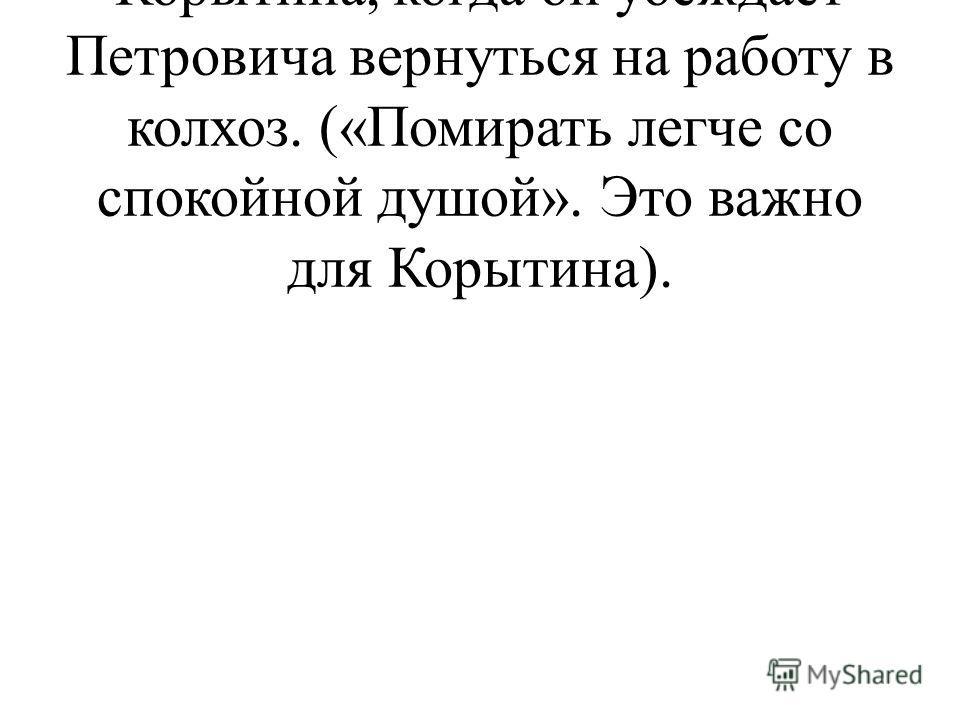 - Обратите внимание на слова Корытина, когда он убеждает Петровича вернуться на работу в колхоз. («Помирать легче со спокойной душой». Это важно для Корытина).
