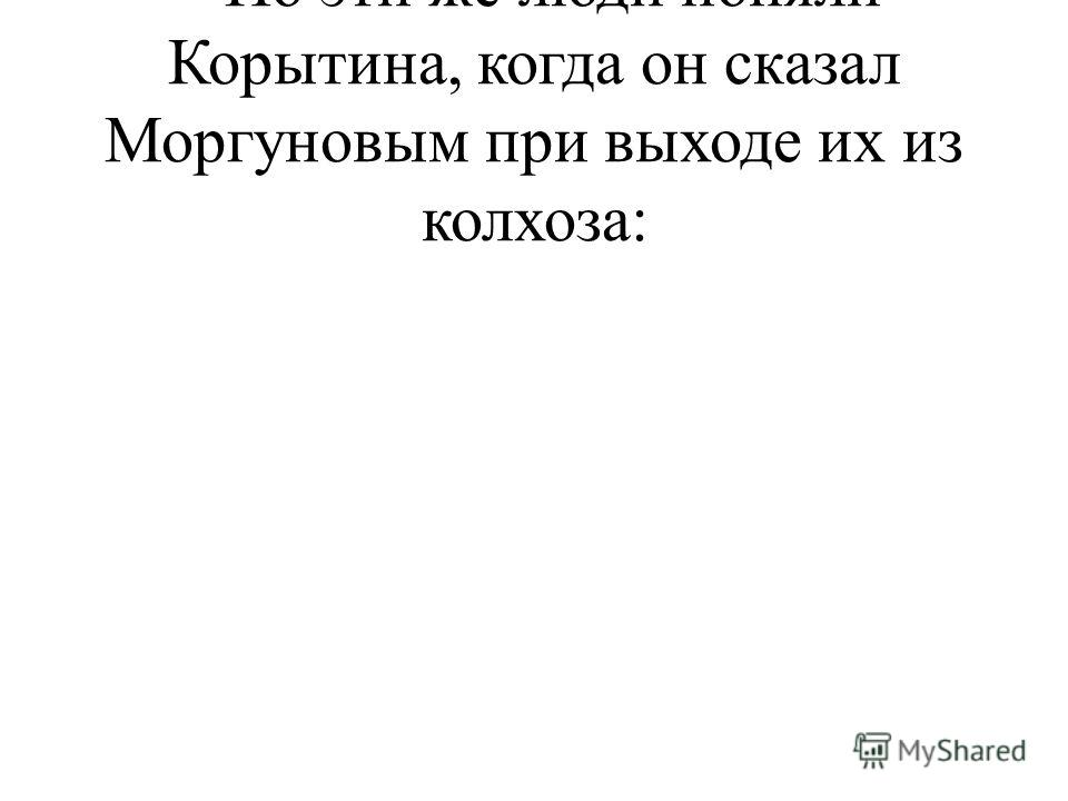 - Но эти же люди поняли Корытина, когда он сказал Моргуновым при выходе их из колхоза: