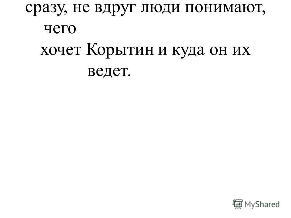 (не сразу, не вдруг люди понимают, чего хочет Корытин и куда он их ведет.
