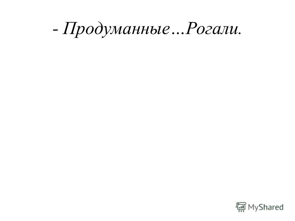 - Продуманные…Рогали.