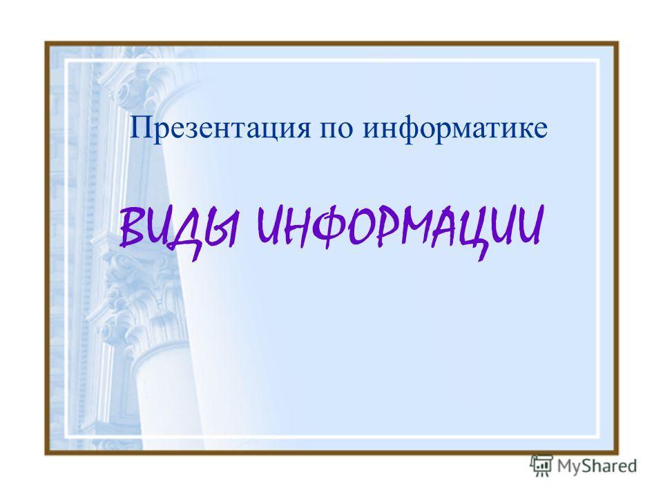 ВИДЫ ИНФОРМАЦИИ Презентация по информатике