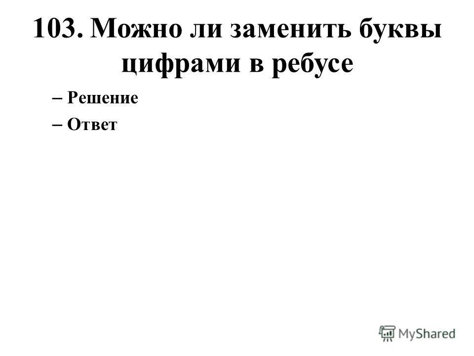 103. Можно ли заменить буквы цифрами в ребусе – Решение – Ответ