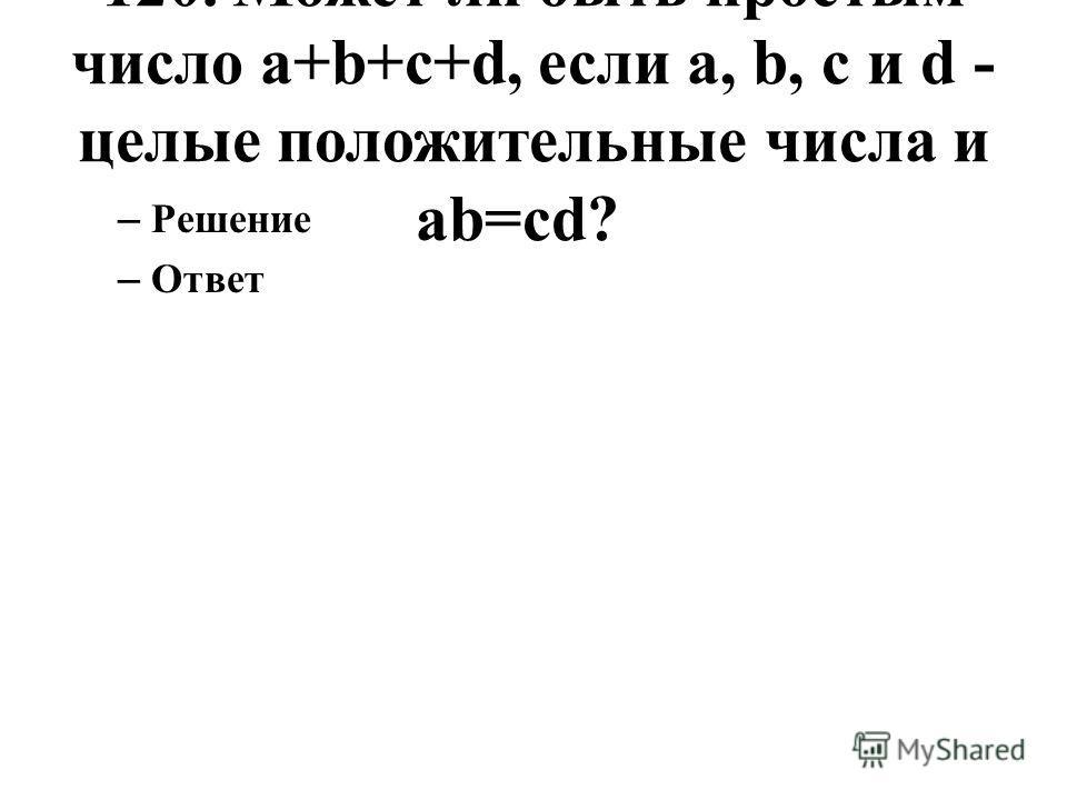 120. Может ли быть простым число a+b+c+d, если a, b, c и d - целые положительные числа и ab=cd? – Решение – Ответ
