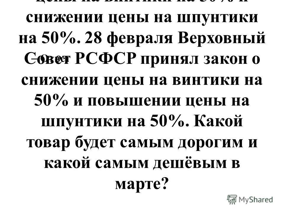 124. В начале года винтики, шпунтики и гаечки продавались по одинаковой цене 1 рубль за 1 кг. 27 февраля Верховный Совет СССР принял закон о повышении цены на винтики на 50% и снижении цены на шпунтики на 50%. 28 февраля Верховный Совет РСФСР принял