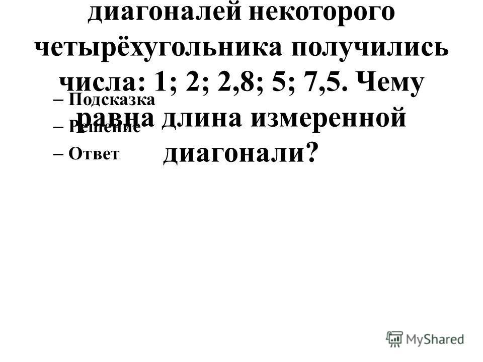 129. В результате измерения четырёх сторон и одной из диагоналей некоторого четырёхугольника получились числа: 1; 2; 2,8; 5; 7,5. Чему равна длина измеренной диагонали? – Подсказка – Решение – Ответ