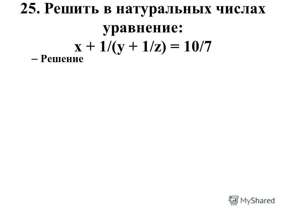 25. Решить в натуральных числах уравнение: x + 1/(y + 1/z) = 10/7 – Решение