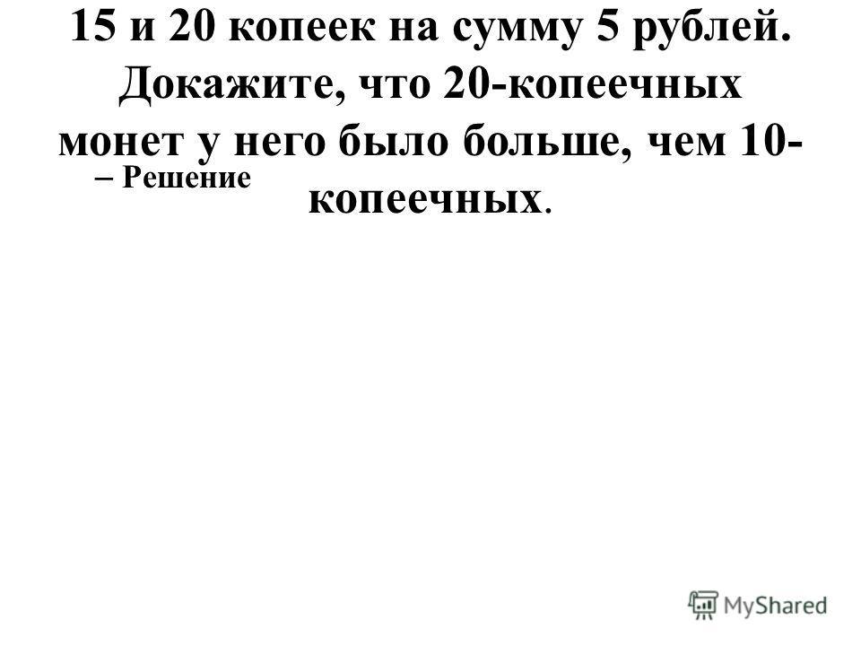 32. У кассира было 30 монет: 10, 15 и 20 копеек на сумму 5 рублей. Докажите, что 20-копеечных монет у него было больше, чем 10- копеечных. – Решение