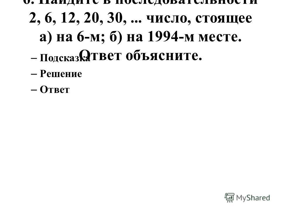 6. Найдите в последовательности 2, 6, 12, 20, 30,... число, стоящее а) на 6-м; б) на 1994-м месте. Ответ объясните. – Подсказка – Решение – Ответ