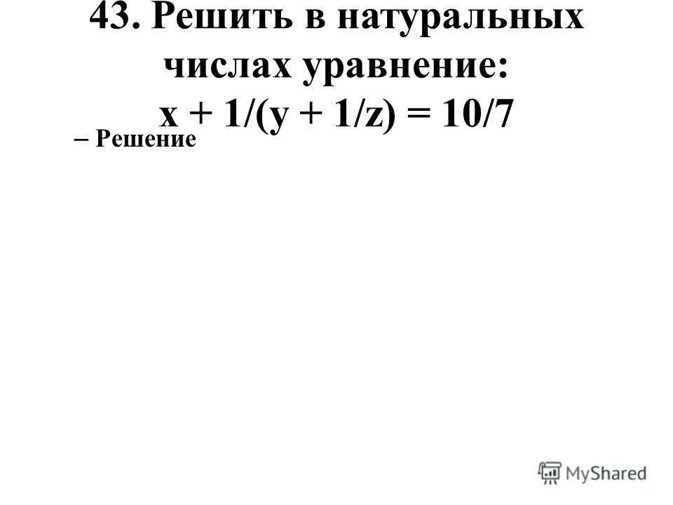 43. Решить в натуральных числах уравнение: x + 1/(y + 1/z) = 10/7 – Решение