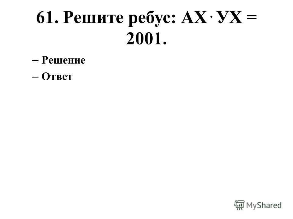 61. Решите ребус: АХ. УХ = 2001. – Решение – Ответ