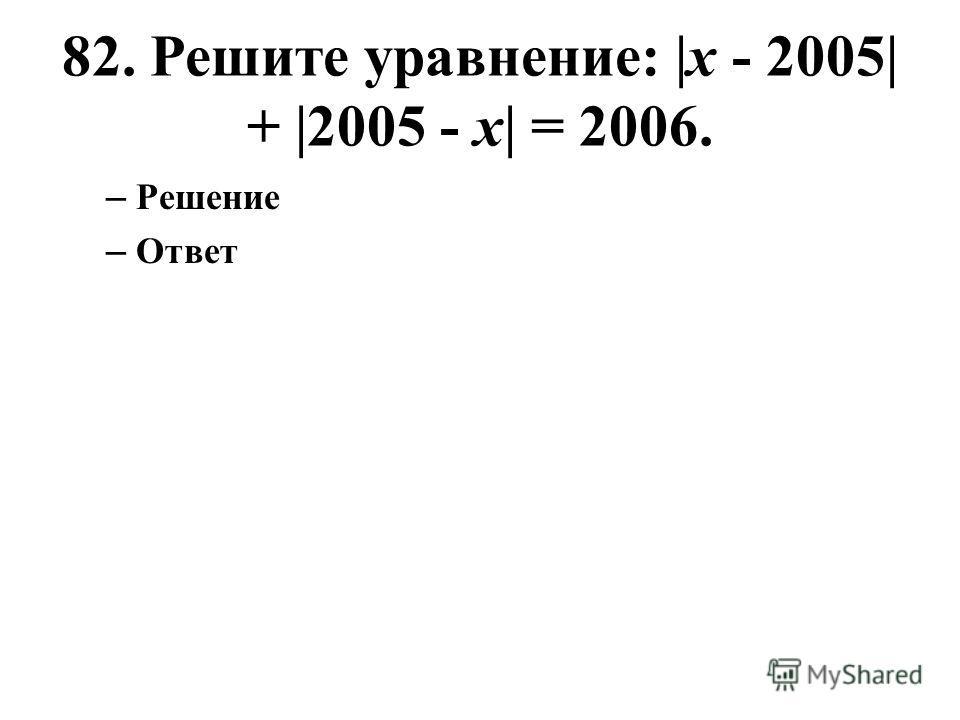 82. Решите уравнение: |x - 2005| + |2005 - x| = 2006. – Решение – Ответ