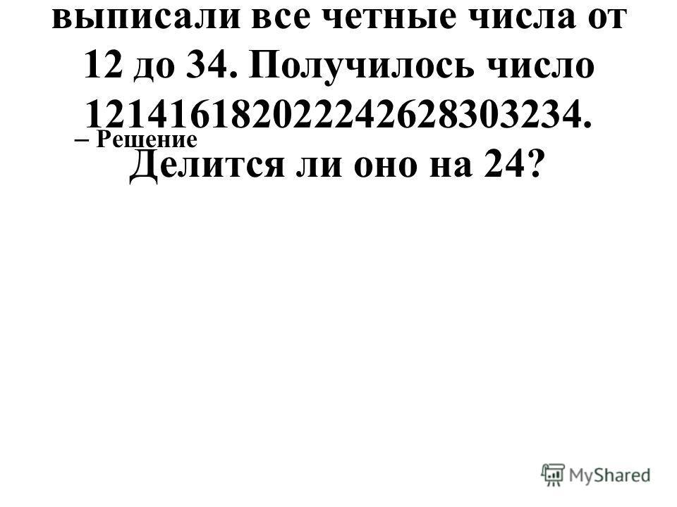 87. Подряд без пробелов выписали все четные числа от 12 до 34. Получилось число 121416182022242628303234. Делится ли оно на 24? – Решение