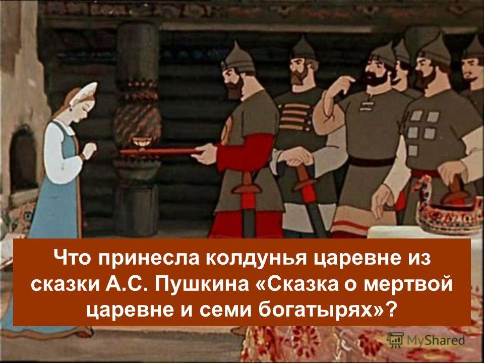 Что принесла колдунья царевне из сказки А.С. Пушкина «Сказка о мертвой царевне и семи богатырях»?