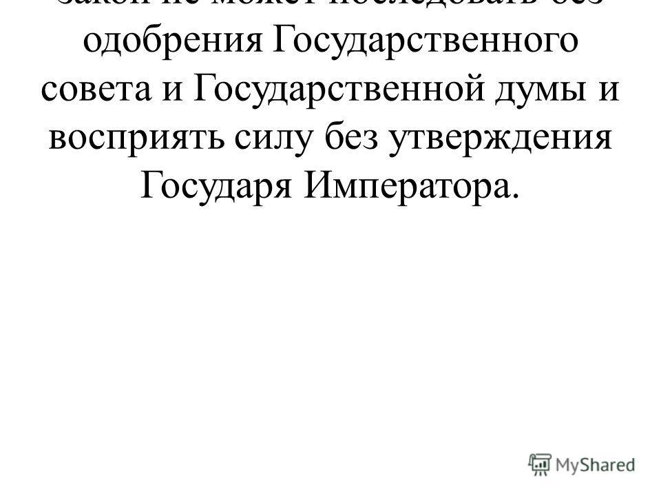 …Статья 86. Никакой новый закон не может последовать без одобрения Государственного совета и Государственной думы и восприять силу без утверждения Государя Императора.